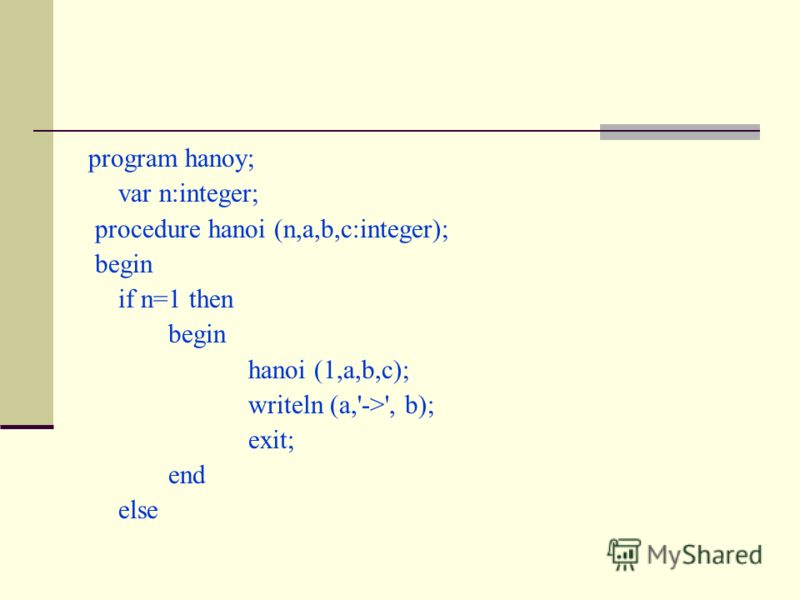 program hanoy; var n:integer; procedure hanoi (n,a,b,c:integer); begin if n=1 then begin hanoi (1,a,b,c); writeln (a,'->', b); exit; end else