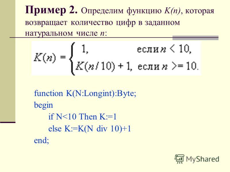 Пример 2. Определим функцию K(n), которая возвращает количество цифр в заданном натуральном числе n: function K(N:Longint):Byte; begin if N