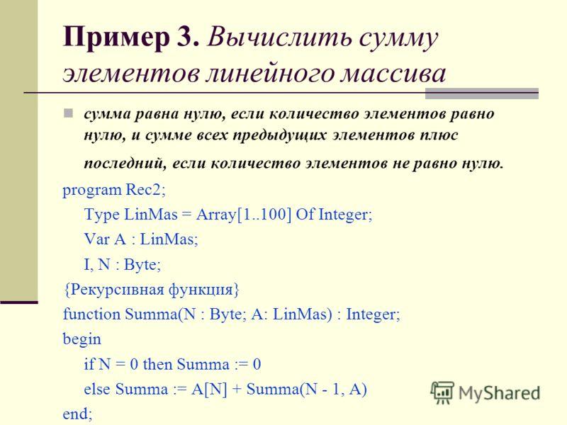 Пример 3. Вычислить сумму элементов линейного массива сумма равна нулю, если количество элементов равно нулю, и сумме всех предыдущих элементов плюс последний, если количество элементов не равно нулю. program Rec2; Type LinMas = Array[1..100] Of Inte