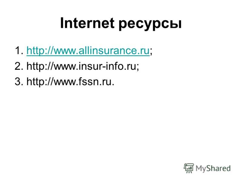 Internet ресурсы 1. http://www.allinsurance.ru;http://www.allinsurance.ru 2. http://www.insur-info.ru; 3. http://www.fssn.ru.