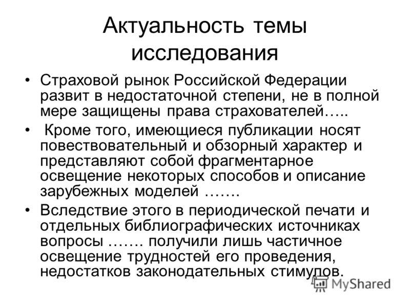 Актуальность темы исследования Страховой рынок Российской Федерации развит в недостаточной степени, не в полной мере защищены права страхователей….. Кроме того, имеющиеся публикации носят повествовательный и обзорный характер и представляют собой фра