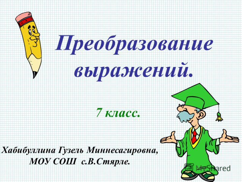 Преобразование выражений. 7 класс. Хабибуллина Гузель Миннесагировна, МОУ СОШ с.В.Стярле.