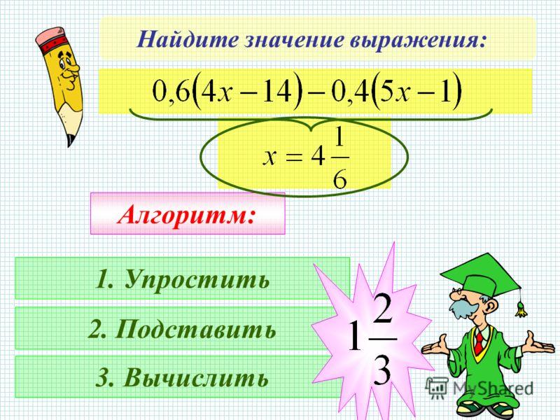 Найдите значение выражения: Алгоритм: 1. Упростить 2. Подставить 3. Вычислить