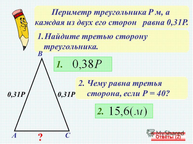 Периметр треугольника Р м, а каждая из двух его сторон равна 0,31Р. 1.Найдите третью сторону треугольника. Ответы (2) 0,31Р А В С 1. 2. Чему равна третья сторона, если Р = 40? 2. ?