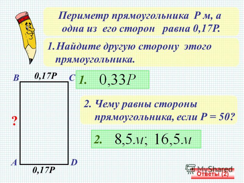 Периметр прямоугольника Р м, а одна из его сторон равна 0,17Р. 1.Найдите другую сторону этого прямоугольника. АD ВС 0,17Р ? 1. 2. Чему равны стороны прямоугольника, если Р = 50? 2. Ответы (2)