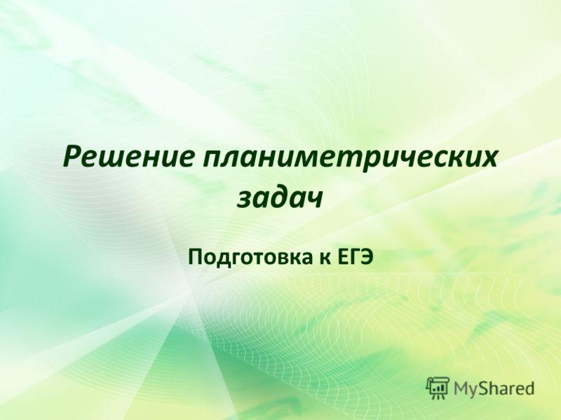 Решение планиметрических задач Подготовка к ЕГЭ