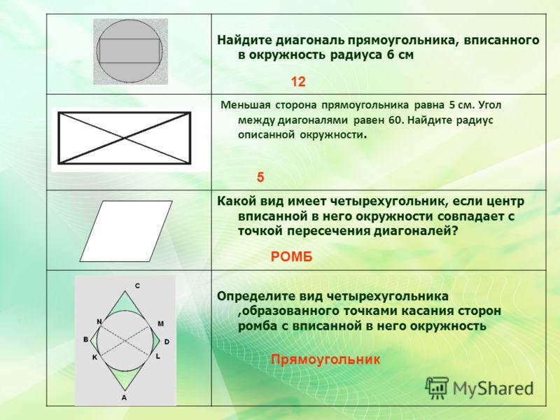 Найдите диагональ прямоугольника, вписанного в окружность радиуса 6 см Меньшая сторона прямоугольника равна 5 см. Угол между диагоналями равен 60. Найдите радиус описанной окружности. Какой вид имеет четырехугольник, если центр вписанной в него окруж
