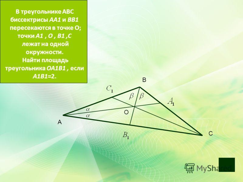 O O C А В С В треугольнике АВС биссектрисы АА1 и ВВ1 пересекаются в точке О; точки А1, О, В1,С лежат на одной окружности. Найти площадь треугольника ОА1В1, если А1В1=2.