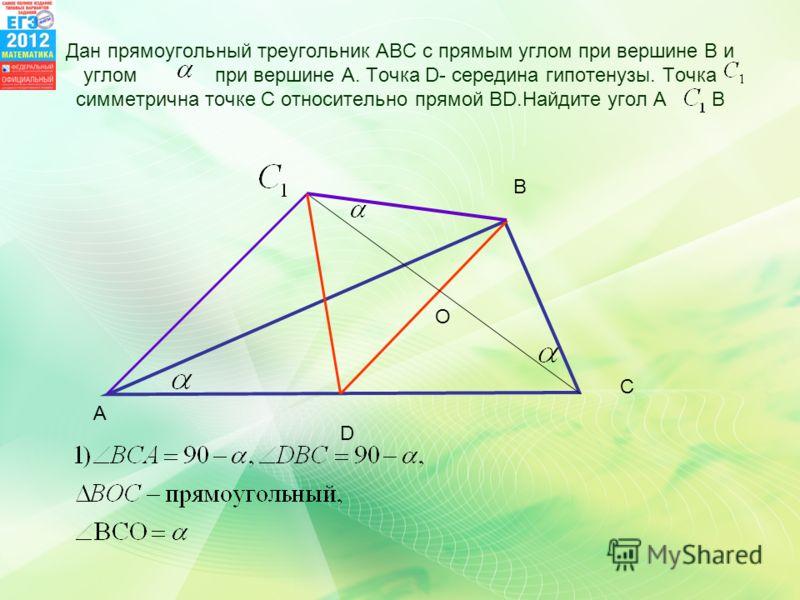 Дан прямоугольный треугольник АВС с прямым углом при вершине В и углом при вершине А. Точка D- середина гипотенузы. Точка симметрична точке С относительно прямой ВD.Найдите угол А В A B C D O
