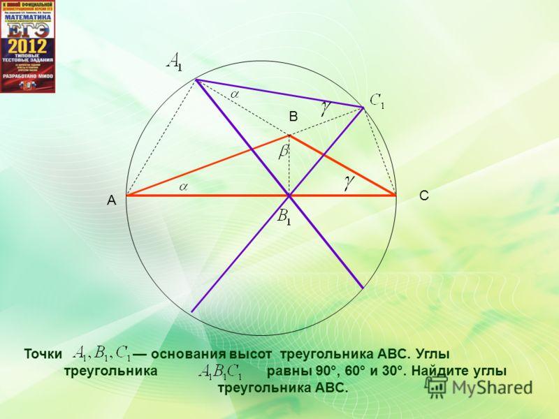 A B C Точки основания высот треугольника ABC. Углы треугольника равны 90°, 60° и 30°. Найдите углы треугольника ABC.