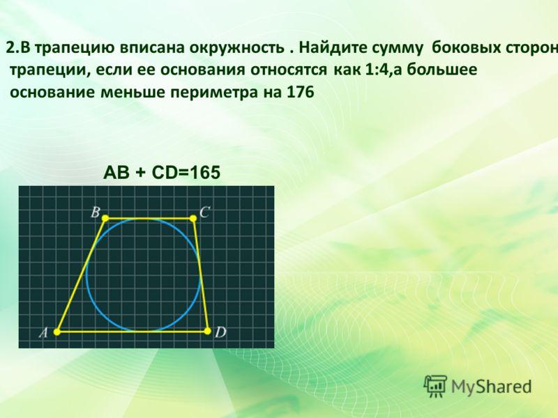 АВ + СD=165 2.В трапецию вписана окружность. Найдите сумму боковых сторон трапеции, если ее основания относятся как 1:4,а большее основание меньше периметра на 176