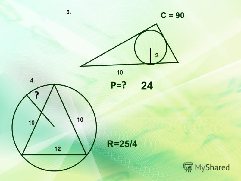 24 2 10 Р=? С = 90 ? 10 12 R=25/4 3. 4.4.