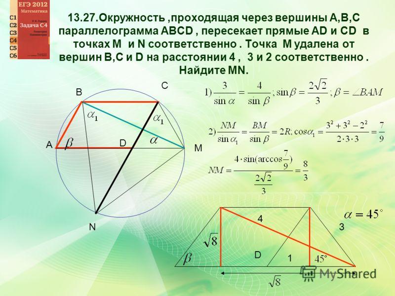 A B C M D 1 3 4 D N 13.27.Окружность,проходящая через вершины А,В,С параллелограмма АВСD, пересекает прямые AD и CD в точках M и N соответственно. Точка М удалена от вершин В,С и D на расстоянии 4, 3 и 2 соответственно. Найдите MN.
