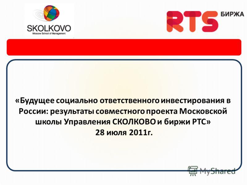 «Будущее социально ответственного инвестирования в России: результаты совместного проекта Московской школы Управления СКОЛКОВО и биржи РТС» 28 июля 2011г.