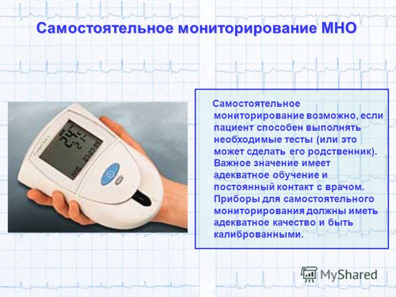 Самостоятельное мониторирование МНО Самостоятельное мониторирование возможно, если пациент способен выполнять необходимые тесты (или это может сделать его родственник). Важное значение имеет адекватное обучение и постоянный контакт с врачом. Приборы