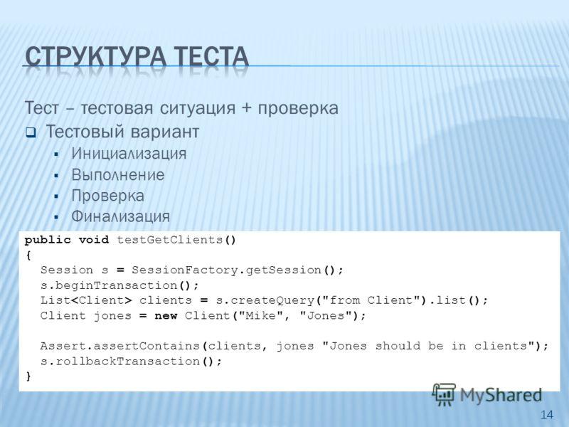 Тест – тестовая ситуация + проверка Тестовый вариант Инициализация Выполнение Проверка Финализация 14 public void testGetClients() { Session s = SessionFactory.getSession(); s.beginTransaction(); List clients = s.createQuery(