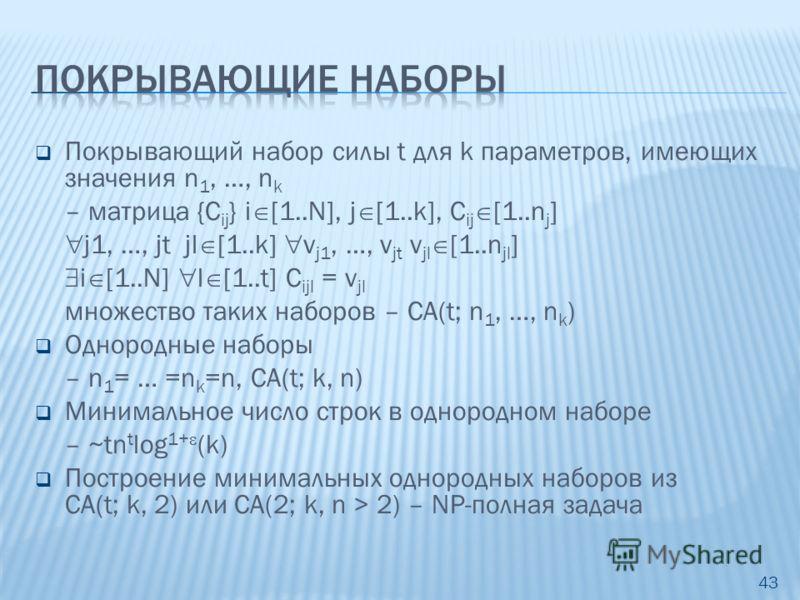 Покрывающий набор силы t для k параметров, имеющих значения n 1, …, n k – матрица {С ij } i [1..N], j [1..k], C ij [1..n j ] j1, …, jt jl [1..k] v j1, …, v jt v jl [1..n jl ] i [1..N] l [1..t] С ijl = v jl множество таких наборов – CA(t; n 1, …, n k