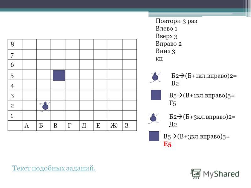 8 7 6 5+ 4 3 2* 1 АБВГДЕЖЗ Повтори 3 раз Влево 1 Вверх 3 Вправо 2 Вниз 3 кц Б2 (Б+1кл.вправо)2= В2 В5 (В+1кл.вправо)5= Г5 Б2 (Б+3кл.вправо)2= Д2 В5 (В+3кл.вправо)5= Е5 Текст подобных заданий.