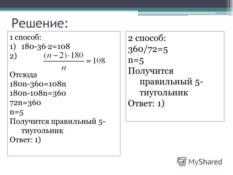 Решение: 1 способ: 1)180-36 2=108 2) Отсюда 180n-360=108n 180n-108n=360 72n=360 n=5 Получится правильный 5- тиугольник Ответ: 1) 2 способ: 360/72=5 n=5 Получится правильный 5- тиугольник Ответ: 1)