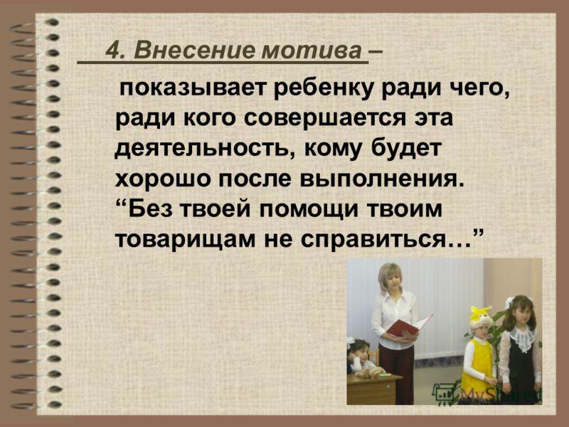4. Внесение мотива – показывает ребенку ради чего, ради кого совершается эта деятельность, кому будет хорошо после выполнения. Без твоей помощи твоим товарищам не справиться…