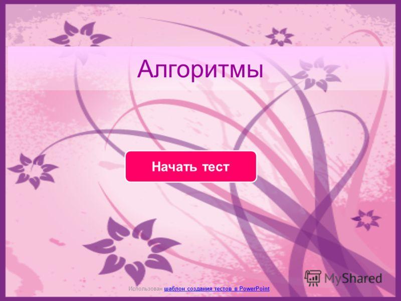Алгоритмы Начать тест Использован шаблон создания тестов в PowerPointшаблон создания тестов в PowerPoint
