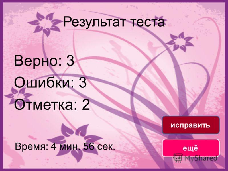 Результат теста Верно: 3 Ошибки: 3 Отметка: 2 Время: 4 мин. 56 сек. ещё исправить