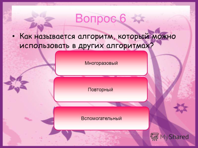 Вопрос 6 Как называется алгоритм, который можно использовать в других алгоритмах? Вспомогательный Многоразовый Повторный