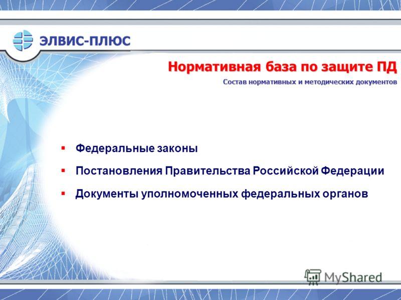 Федеральные законы Постановления Правительства Российской Федерации Документы уполномоченных федеральных органов Нормативная база по защите ПД Состав нормативных и методических документов