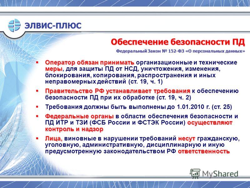 Оператор обязан принимать меры Оператор обязан принимать организационные и технические меры, для защиты ПД от НСД, уничтожения, изменения, блокирования, копирования, распространения и иных неправомерных действий (ст. 19, ч. 1) Правительство РФ устана