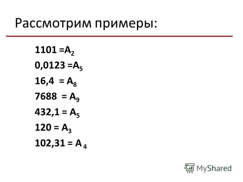 Рассмотрим примеры: 1101 =А 2 0,0123 =А 5 16,4 = А 8 7688 = А 9 432,1 = А 5 120 = А 3 102,31 = А 4