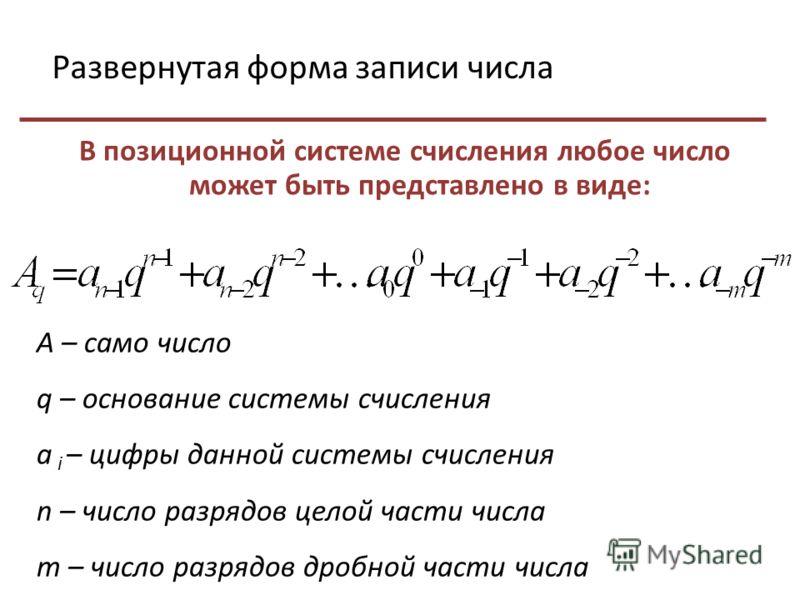 Развернутая форма записи числа В позиционной системе счисления любое число может быть представлено в виде: А – само число q – основание системы счисления а i – цифры данной системы счисления n – число разрядов целой части числа m – число разрядов дро
