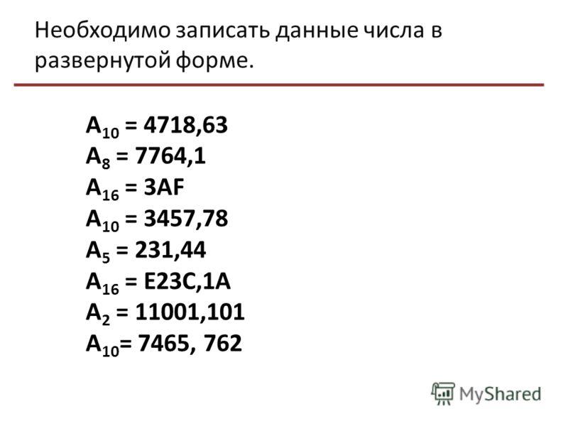 Необходимо записать данные числа в развернутой форме. А 10 = 4718,63 А 8 = 7764,1 А 16 = 3АF А 10 = 3457,78 А 5 = 231,44 А 16 = Е23С,1А А 2 = 11001,101 А 10 = 7465, 762