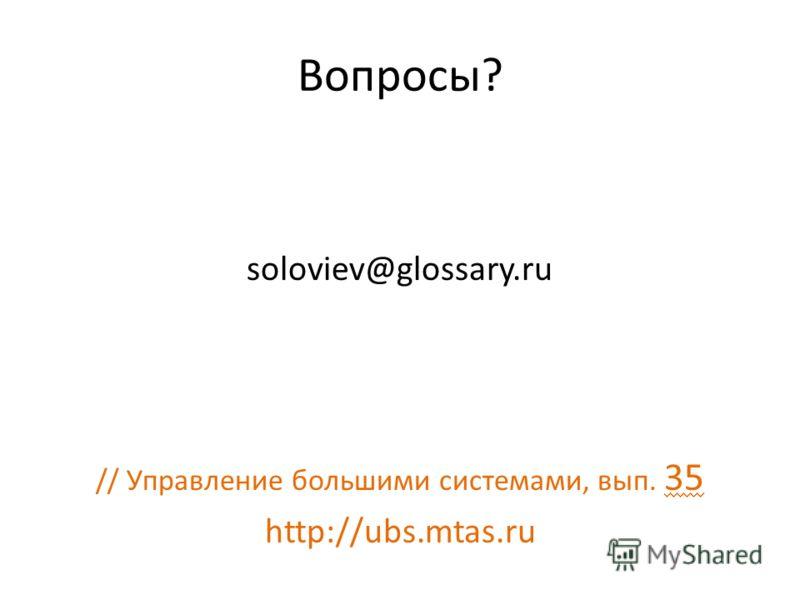 Вопросы? soloviev@glossary.ru // Управление большими системами, вып. 35 http://ubs.mtas.ru
