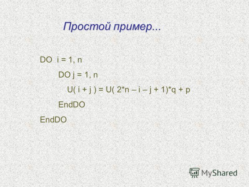 DO i = 1, n DO j = 1, n U( i + j ) = U( 2*n – i – j + 1)*q + p EndDO Простой пример...