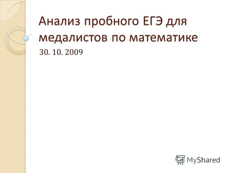 Анализ пробного ЕГЭ для медалистов по математике 30. 10. 2009