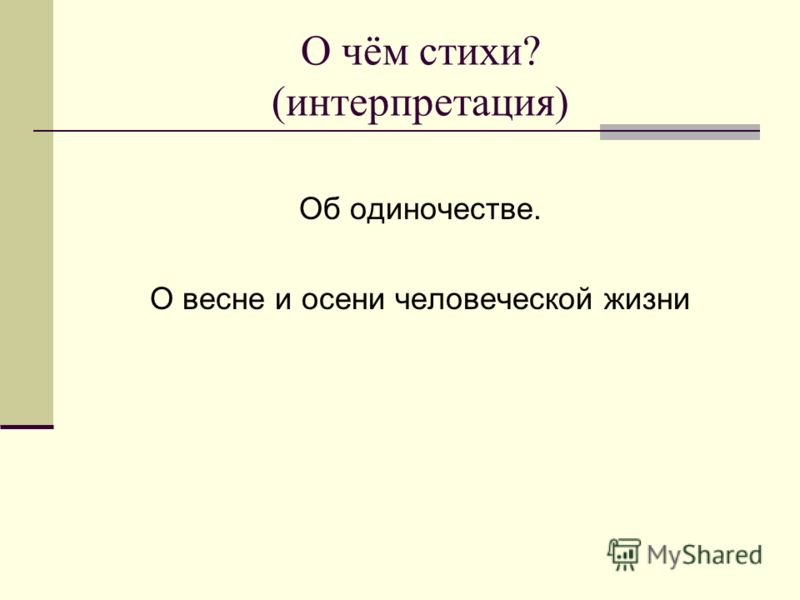 О чём стихи? (интерпретация) Об одиночестве. О весне и осени человеческой жизни