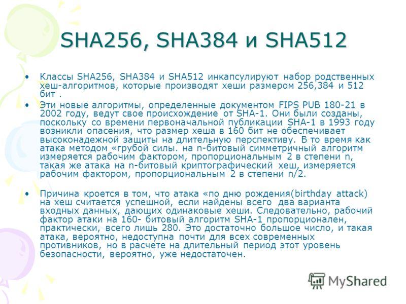 SHA256, SHA384 и SHA512 Классы SHA256, SHA384 и SHA512 инкапсулируют набор родственных хеш-алгоритмов, которые производят хеши размером 256,384 и 512 бит. Эти новые алгоритмы, определенные документом FIPS PUB 180-21 в 2002 году, ведут свое происхожде