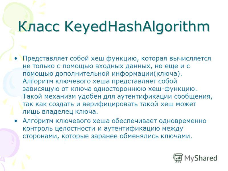 Класс KeyedHashAlgorithm Представляет собой хеш функцию, которая вычисляется не только с помощью входных данных, но еще и с помощью дополнительной информации(ключа). Алгоритм ключевого хеша представляет собой зависящую от ключа одностороннюю хеш-функ