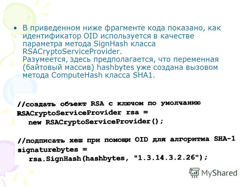 В приведенном ниже фрaгменте кода показано, как идентификатор OID используется в качестве параметра метода SignНash класса RSACryptoServiceProvider. Разумеется, здесь предполaгается, что переменная (байтовый массив) hashbytes уже создана вызовом мето