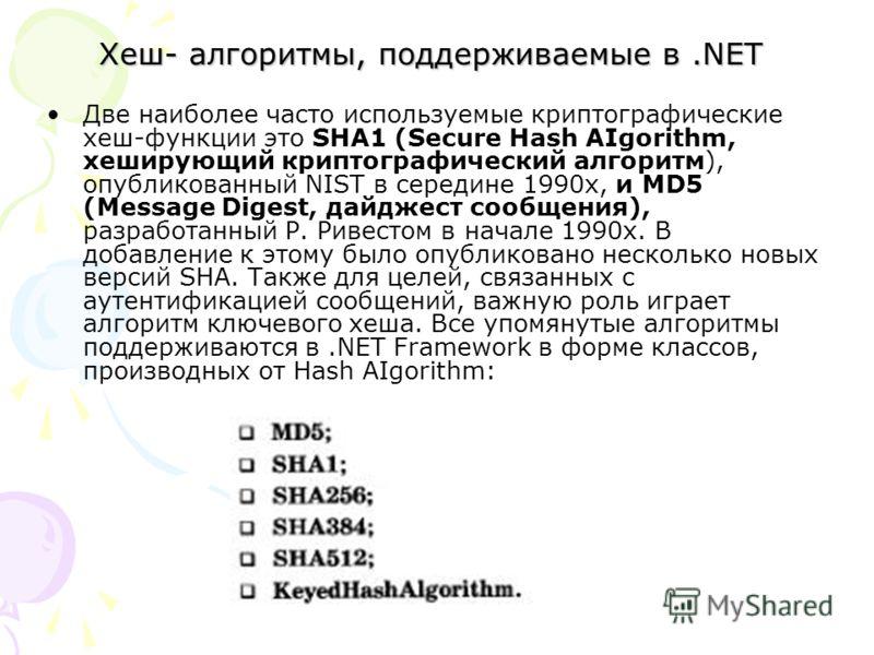 Хеш- алгоритмы, поддерживаемые в.NET Две наиболее часто используемые криптографические хеш-функции это SHA1 (Secure Hash AIgorithm, хеширующий криптографический алгоритм), опубликованный NIST в середине 1990x, и MD5 (Message Digest, дайджест сообще