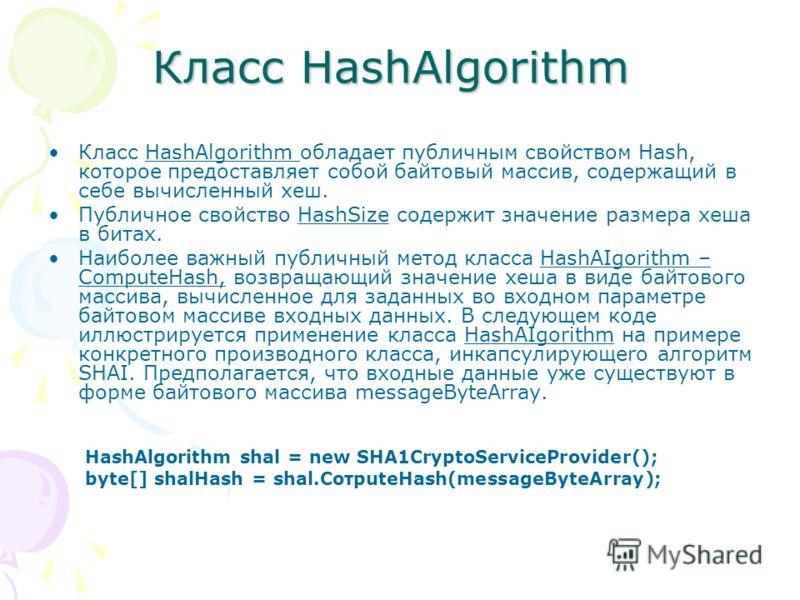 Класс HashAlgorithm Класс HashAlgorithm обладает публичным свойством Hash, которое предоставляет собой байтовый массив, содержащий в себе вычисленный хеш. Публичное свойство HashSize содержит значение размера хеша в битах. Наиболее важный публичный м