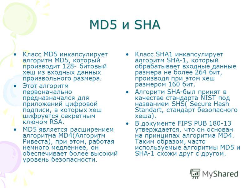 MD5 и SHA Класс SHA1 инкапсулирует алгоритм SHA-1, который обрабатывает входные данные размера не более 264 бит, производя при этом хеш размером 160 бит. Алгоритм SHA-был принят в качестве стандарта NIST под названием SHS( Secure Hash Standart, станд
