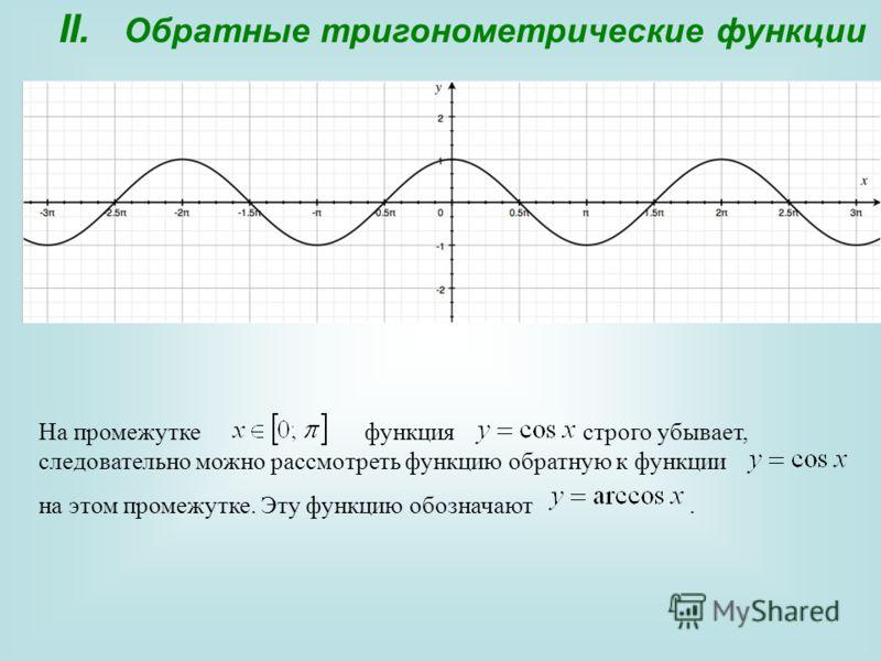 II. Обратные тригонометрические функции На промежутке функция строго убывает, следовательно можно рассмотреть функцию обратную к функции на этом промежутке. Эту функцию обозначают.