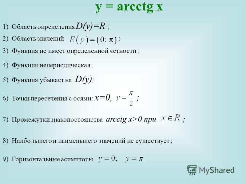 y = arcсtg x 1)Область определения D(y)=R ;, 2) Область значений ; 4) Функция непериодическая ; 3) Функция не имеет определенной четности ; 5) Функция убывает на D(y) ; 6) Точки пересечения с осями: х=0, ; 7)Промежутки знакопостоянства arcсtg x>0 при