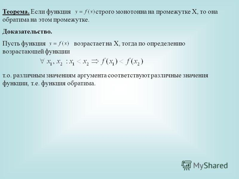 Теорема. Если функция строго монотонна на промежутке Х, то она обратима на этом промежутке. Доказательство. Пусть функция возрастает на Х, тогда по определению возрастающей функции т.о. различным значениям аргумента соответствуют различные значения ф