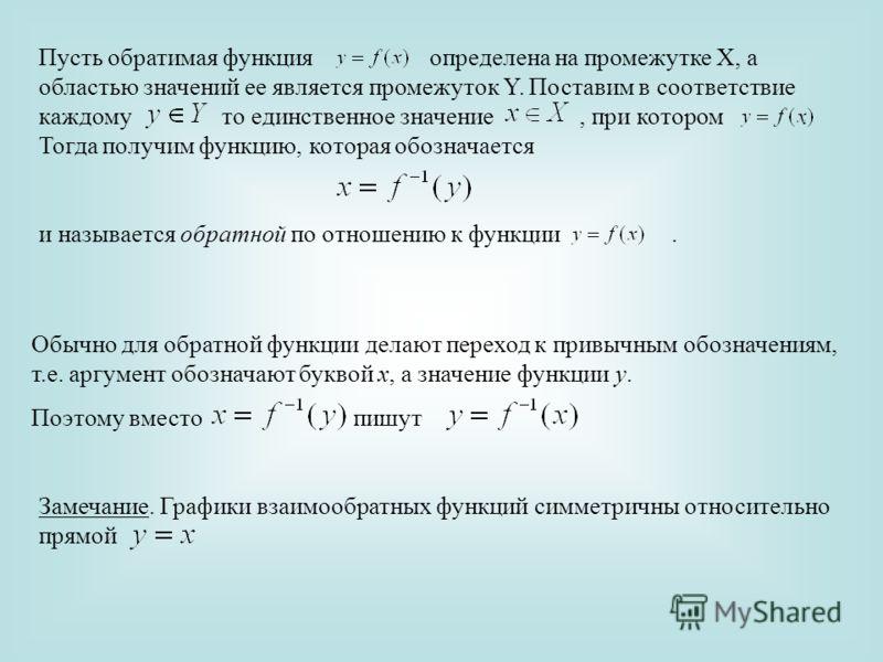 Пусть обратимая функция определена на промежутке Х, а областью значений ее является промежуток Y. Поставим в соответствие каждому то единственное значение, при котором. Тогда получим функцию, которая обозначается и называется обратной по отношению к