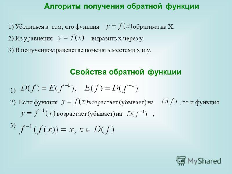Алгоритм получения обратной функции 1) Убедиться в том, что функция обратима на Х. 2) Из уравнения выразить х через y. 3) В полученном равенстве поменять местами х и y. Свойства обратной функции 1) ; 2)Если функция возрастает (убывает) на, то и функц