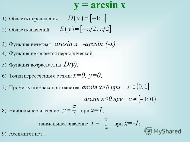 1)Область определения ;, 2) Область значений ; 3) Функция нечетная arcsin x=-arcsin (-x) ; 4) Функция не является периодической ; 5) Функция возрастает на D(y) ; 6) Точки пересечения с осями: х=0, y=0 ; 8)Наибольшее значение при х=1, наименьшее значе
