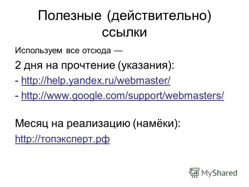 Полезные (действительно) ссылки Используем все отсюда 2 дня на прочтение (указания): - http://help.yandex.ru/webmaster/ - http://www.google.com/support/webmasters/ Месяц на реализацию (намёки): http://топэксперт.рф