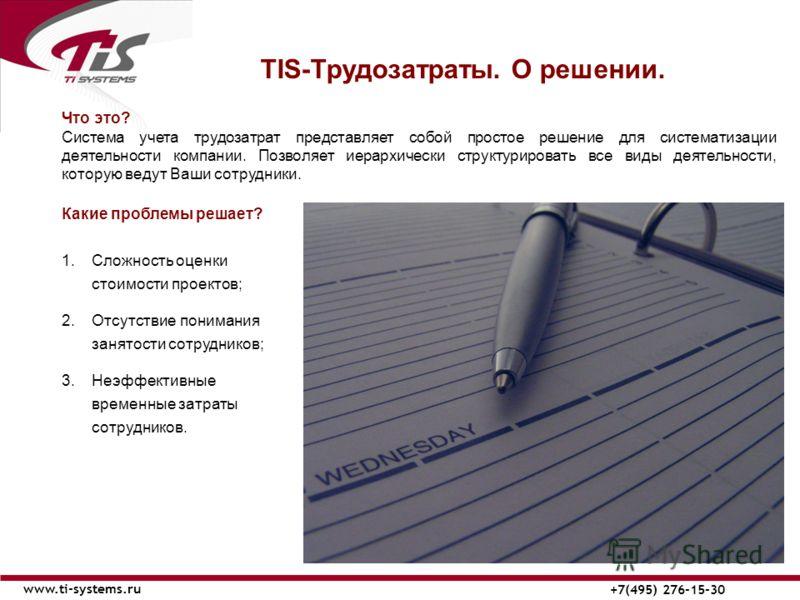 ТIS-Трудозатраты. О решении. www.ti-systems.ru +7(495) 276-15-30 Что это? Система учета трудозатрат представляет собой простое решение для систематизации деятельности компании. Позволяет иерархически структурировать все виды деятельности, которую вед